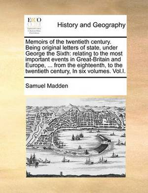Memoirs of the Twentieth Century. Being Original Letters of State, Under George the Sixth: Relating to the Most Important Events in Great-Britain and Europe, ... from the Eighteenth, to the Twentieth Century, in Six Volumes. Vol.I.
