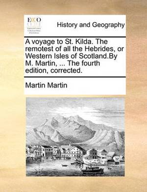 A Voyage to St. Kilda. the Remotest of All the Hebrides, or Western Isles of Scotland.by M. Martin, ... the Fourth Edition, Corrected.