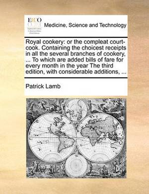 Royal Cookery: Or the Compleat Court-Cook. Containing the Choicest Receipts in All the Several Branches of Cookery, ... to Which Are Added Bills of Fare for Every Month in the Year the Third Edition, with Considerable Additions, ...