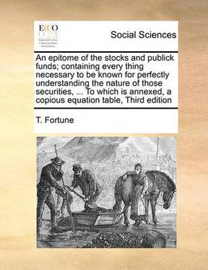 An Epitome of the Stocks and Publick Funds; Containing Every Thing Necessary to Be Known for Perfectly Understanding the Nature of Those Securities, ... to Which Is Annexed, a Copious Equation Table, Third Edition