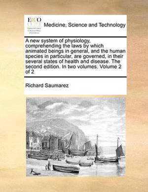 A New System of Physiology, Comprehending the Laws by Which Animated Beings in General, and the Human Species in Particular, Are Governed, in Their Several States of Health and Disease. the Second Edition. in Two Volumes. Volume 2 of 2