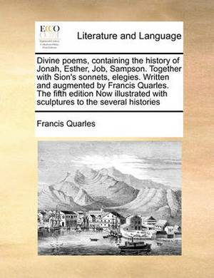 Divine Poems, Containing the History of Jonah, Esther, Job, Sampson. Together with Sion's Sonnets, Elegies. Written and Augmented by Francis Quarles. the Fifth Edition Now Illustrated with Sculptures to the Several Histories