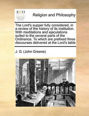 The Lord's Supper Fully Considered, in a Review of the History of Its Institution. with Meditations and Ejaculations Suited to the Several Parts of the Ordinance. to Which Are Prefixed Three Discourses Delivered at the Lord's Table