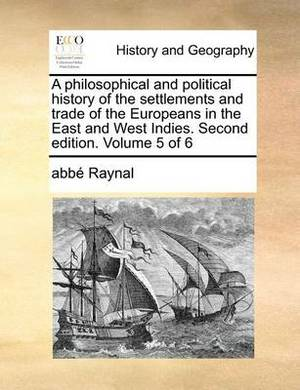 A Philosophical and Political History of the Settlements and Trade of the Europeans in the East and West Indies. Second Edition. Volume 5 of 6