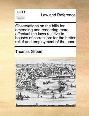 Observations on the Bills for Amending and Rendering More Effectual the Laws Relative to Houses of Correction: For the Better Relief and Employment of the Poor