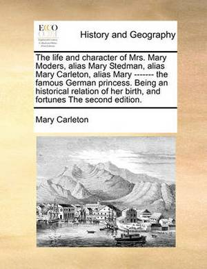 The Life and Character of Mrs. Mary Moders, Alias Mary Stedman, Alias Mary Carleton, Alias Mary ------- The Famous German Princess. Being an Historical Relation of Her Birth, and Fortunes the Second Edition.