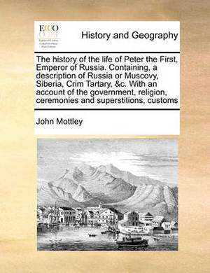 The History of the Life of Peter the First, Emperor of Russia. Containing, a Description of Russia or Muscovy, Siberia, Crim Tartary, &C. with an Account of the Government, Religion, Ceremonies and Superstitions, Customs