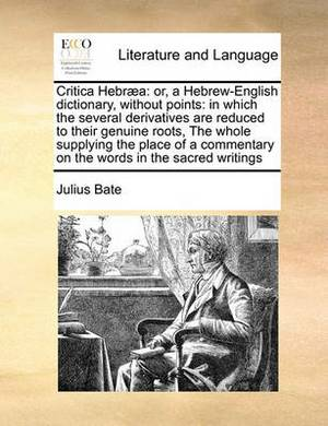Critica Hebraea: Or, a Hebrew-English Dictionary, Without Points: In Which the Several Derivatives Are Reduced to Their Genuine Roots, the Whole Supplying the Place of a Commentary on the Words in the Sacred Writings