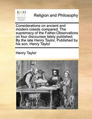 Considerations on Ancient and Modern Creeds Compared. the Supremacy of the Father.Observations on Four Discourses Lately Published. by the Late Henry Taylor, Published by His Son, Henry Taylor