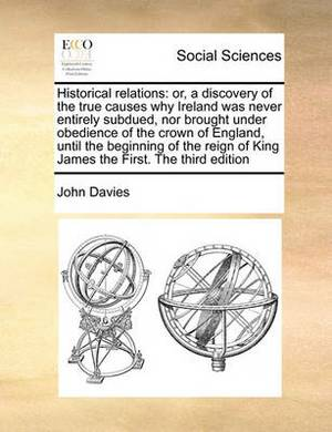 Historical Relations: Or, a Discovery of the True Causes Why Ireland Was Never Entirely Subdued, Nor Brought Under Obedience of the Crown of England, Until the Beginning of the Reign of King James the First. the Third Edition