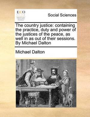 The Country Justice: Containing the Practice, Duty and Power of the Justices of the Peace, as Well in as Out of Their Sessions. by Michael Dalton