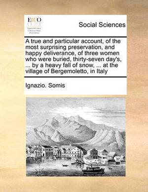 A True and Particular Account, of the Most Surprising Preservation, and Happy Deliverance, of Three Women Who Were Buried, Thirty-Seven Day's, ... by a Heavy Fall of Snow, ... at the Village of Bergemoletto, in Italy