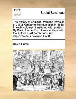 The History of England, from the Invasion of Julius C]sar to the Revolution in 1688. in Eight Volumes, Illustrated with Plates. by David Hume, Esq. a New Edition, with the Author's Last Corrections and Improvements. Volume 4 of 8