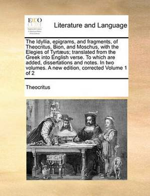 The Idyllia, Epigrams, and Fragments, of Theocritus, Bion, and Moschus, with the Elegies of Tyrt]us; Translated from the Greek Into English Verse. to Which Are Added, Dissertations and Notes. in Two Volumes. a New Edition, Corrected Volume 1 of 2