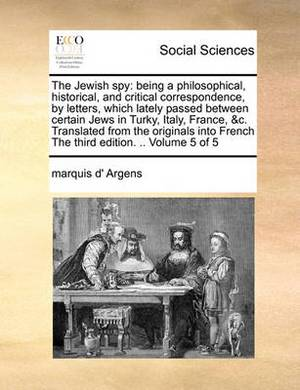 The Jewish Spy: Being a Philosophical, Historical, and Critical Correspondence, by Letters, Which Lately Passed Between Certain Jews in Turky, Italy, France, &C. Translated from the Originals Into French the Third Edition. .. Volume 5 of 5