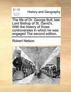 The Life of Dr. George Bull, Late Lord Bishop of St. David's. with the History of Those Controversies in Which He Was Engaged the Second Edition.