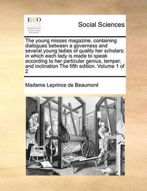 The Young Misses Magazine, Containing Dialogues Between a Governess and Several Young Ladies of Quality Her Scholars: In Which Each Lady Is Made to Speak According to Her Particular Genius, Temper, and Inclination the Fifth Edition. Volume 1 of 2