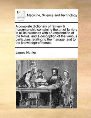 A Complete Dictionary of Farriery & Horsemanship Containing the Art of Farriery in All Its Branches with an Explanation of the Terms, and a Description of the Various Particulars Relating to the Manage, and to the Knowledge of Horses