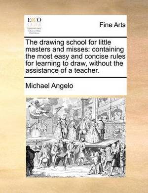 The Drawing School for Little Masters and Misses: Containing the Most Easy and Concise Rules for Learning to Draw, Without the Assistance of a Teacher.