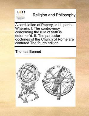 A Confutation of Popery, in III. Parts. Wherein, I. the Controversy Concerning the Rule of Faith Is Determin'd. II. the Particular Doctrines of the Church of Rome Are Confuted the Fourth Edition.