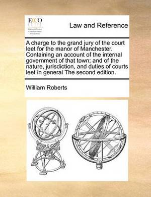 A Charge to the Grand Jury of the Court Leet for the Manor of Manchester. Containing an Account of the Internal Government of That Town; And of the Nature, Jurisdiction, and Duties of Courts Leet in General the Second Edition.