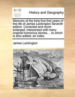 Memoirs of the Forty-Five First Years of the Life of James Lackington Seventh Edition. Corrected and Much Enlarged; Interpersed with Many Original Humorous Stories, .. to Which Is Also Added, an Index.