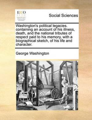 Washington's Political Legacies. Containing an Account of His Illness, Death, and the National Tributes of Respect Paid to His Memory, with a Biographical Sketch, of His Life and Character.