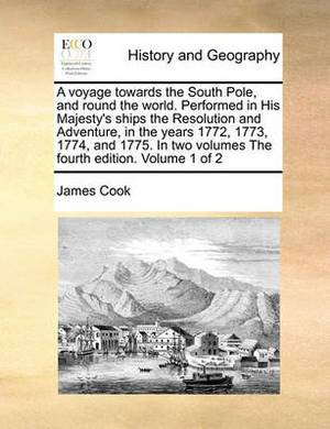 A Voyage Towards the South Pole, and Round the World. Performed in His Majesty's Ships the Resolution and Adventure, in the Years 1772, 1773, 1774, and 1775. in Two Volumes the Fourth Edition. Volume 1 of 2