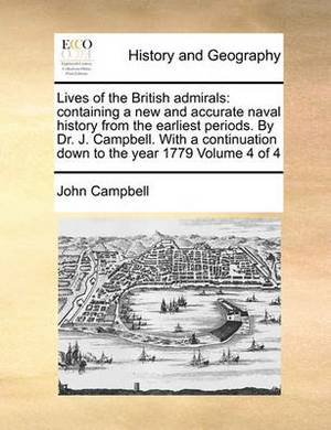 Lives of the British Admirals: Containing a New and Accurate Naval History from the Earliest Periods. by Dr. J. Campbell. with a Continuation Down to the Year 1779 Volume 4 of 4