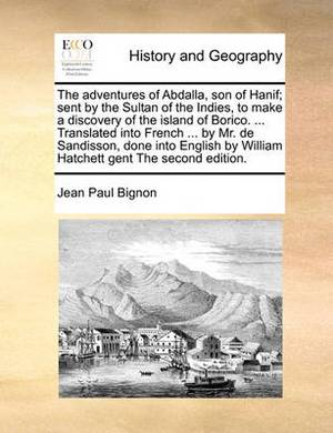 The Adventures of Abdalla, Son of Hanif; Sent by the Sultan of the Indies, to Make a Discovery of the Island of Borico. ... Translated Into French ... by Mr. de Sandisson, Done Into English by William Hatchett Gent the Second Edition.