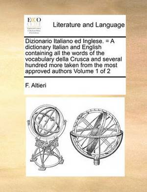 Dizionario Italiano Ed Inglese. = a Dictionary Italian and English Containing All the Words of the Vocabulary Della Crusca and Several Hundred More Taken from the Most Approved Authors Volume 1 of 2
