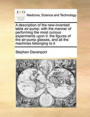 A Description of the New-Invented Table Air-Pump: With the Manner of Performing the Most Curious Experiments Upon It: The Figures of the Air-Pump Glasses, and All the Machines Belonging to It