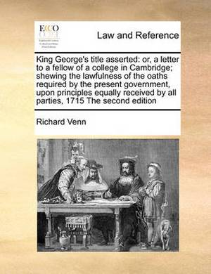 King George's Title Asserted: Or, a Letter to a Fellow of a College in Cambridge; Shewing the Lawfulness of the Oaths Required by the Present Government, Upon Principles Equally Received by All Parties, 1715 the Second Edition