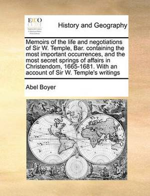 Memoirs of the Life and Negotiations of Sir W. Temple, Bar. Containing the Most Important Occurrences, and the Most Secret Springs of Affairs in Christendom, 1665-1681. with an Account of Sir W. Temple's Writings