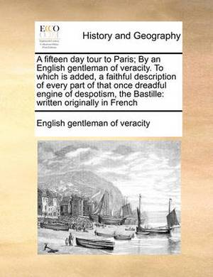 A Fifteen Day Tour to Paris; By an English Gentleman of Veracity. to Which Is Added, a Faithful Description of Every Part of That Once Dreadful Engine of Despotism, the Bastille: Written Originally in French
