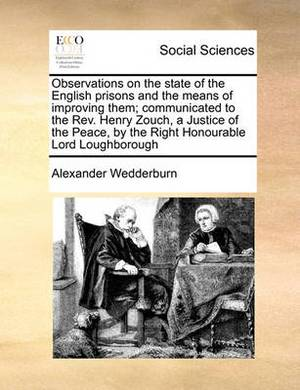 Observations on the State of the English Prisons and the Means of Improving Them; Communicated to the REV. Henry Zouch, a Justice of the Peace, by the