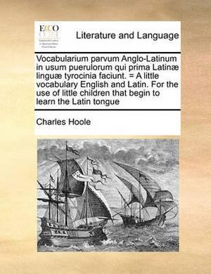 Vocabularium Parvum Anglo-Latinum in Usum Puerulorum Qui Prima Latinae Linguae Tyrocinia Faciunt. = a Little Vocabulary English and Latin. for the Use of Little Children That Begin to Learn the Latin Tongue