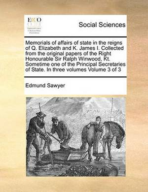 Memorials of Affairs of State in the Reigns of Q. Elizabeth and K. James I. Collected from the Original Papers of the Right Honourable Sir Ralph Winwood, Kt. Sometime One of the Principal Secretaries of State. in Three Volumes Volume 3 of 3