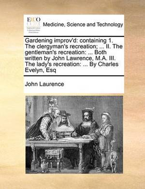 Gardening Improv'd: Containing 1. the Clergyman's Recreation; ... II. the Gentleman's Recreation: ... Both Written by John Lawrence, M.A. III. the Lady's Recreation: ... by Charles Evelyn, Esq