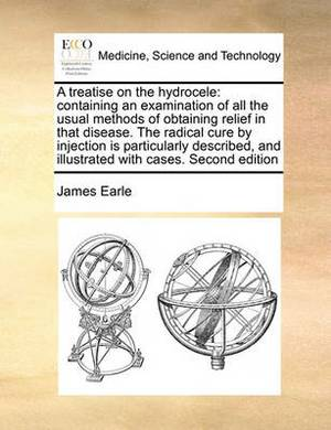 A Treatise on the Hydrocele: Containing an Examination of All the Usual Methods of Obtaining Relief in That Disease. the Radical Cure by Injection Is Particularly Described, and Illustrated with Cases. Second Edition