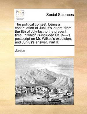 The Political Contest; Being a Continuation of Junius's Letters, from the 8th of July Last to the Present Time, in Which Is Included Dr. B----'s PostScript on Mr. Wilkes's Expulsion, and Junius's Answer. Part II.
