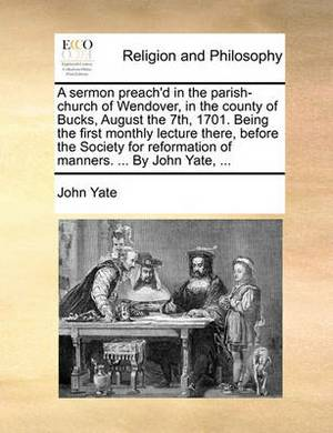 A Sermon Preach'd in the Parish-Church of Wendover, in the County of Bucks, August the 7th, 1701. Being the First Monthly Lecture There, Before the Society for Reformation of Manners. ... by John Yate, ...