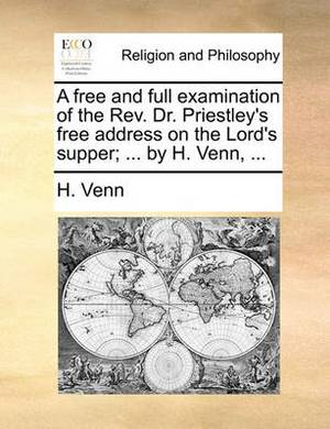 A Free and Full Examination of the REV. Dr. Priestley's Free Address on the Lord's Supper; ... by H. Venn, ...
