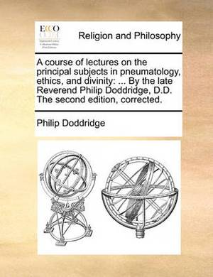 A Course of Lectures on the Principal Subjects in Pneumatology, Ethics, and Divinity: ... by the Late Reverend Philip Doddridge, D.D. the Second Edition, Corrected.