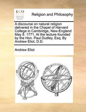 A Discourse on Natural Religion Delivered in the Chapel of Harvard College in Cambridge, New-England May 8. 1771. at the Lecture Founded by the Hon. Paul Dudley, Esq; By Andrew Eliot, D.D.