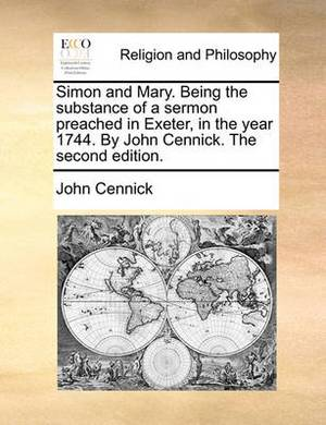 Simon and Mary. Being the Substance of a Sermon Preached in Exeter, in the Year 1744. by John Cennick. the Second Edition.