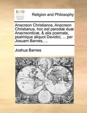 Anacreon Christianos, Anacreon Christianus, Hoc Est Parodiae Duae Anacreonticae, & Alia Poemata, Psalmique Aliquot Davidici, ... Per Josuam Barnes, ...