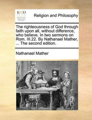 The Righteousness of God Through Faith Upon All, Without Difference, Who Believe. in Two Sermons on ROM. III.22. by Nathanael Mather, ... the Second Edition.