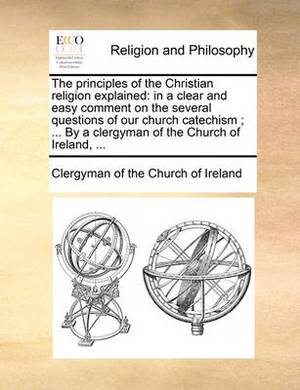 The Principles of the Christian Religion Explained: In a Clear and Easy Comment on the Several Questions of Our Church Catechism; ... by a Clergyman of the Church of Ireland, ...
