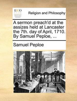 A Sermon Preach'd at the Assizes Held at Lancaster the 7th. Day of April, 1710. by Samuel Peploe, ...